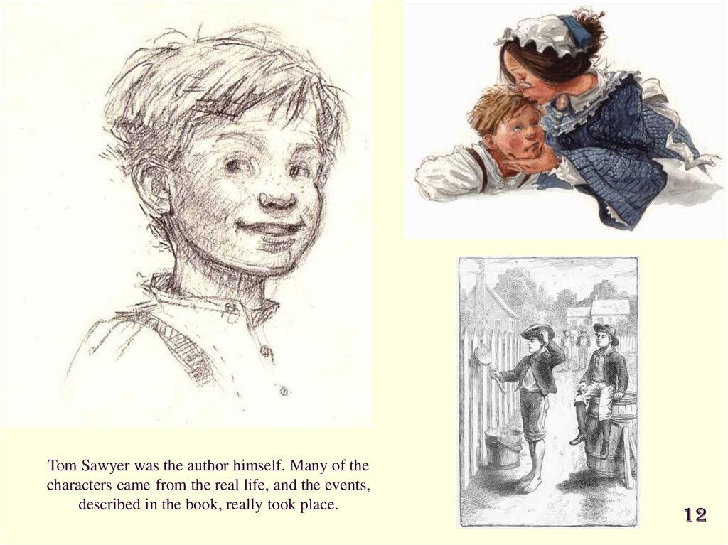 Tom Sawyer was the author himself. Many of the characters came from the real life, and the events, described in the book,