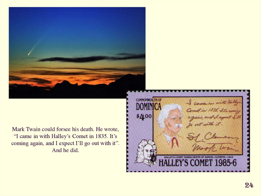 "Mark Twain could forsee his death. He wrote, ""I came in with Halley's Comet in 1835. It's coming again, and I expect I'll go"