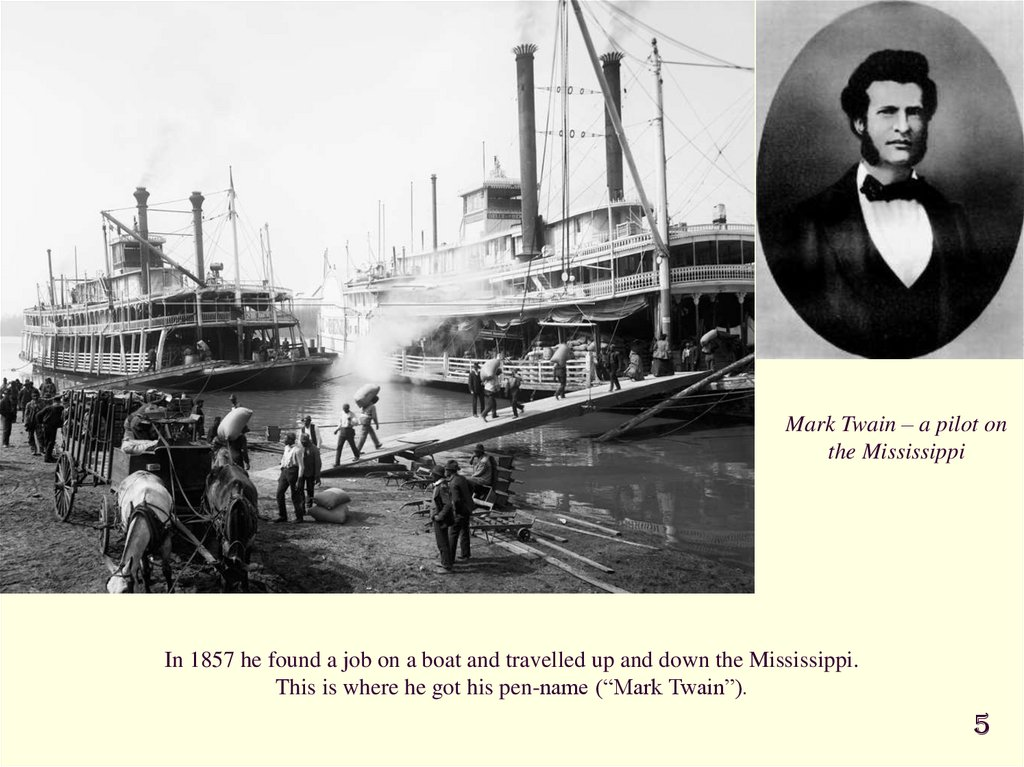 "In 1857 he found a job on a boat and travelled up and down the Mississippi. This is where he got his pen-name (""Mark Twain"")."