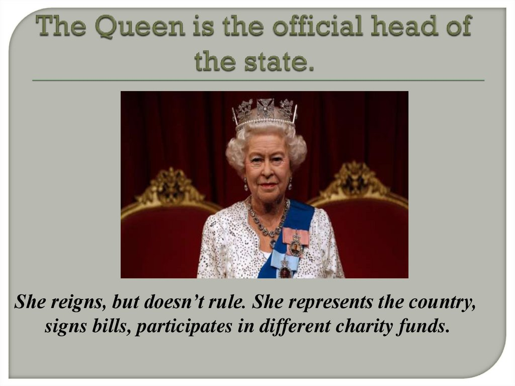 The Queen is the official head of the state.
