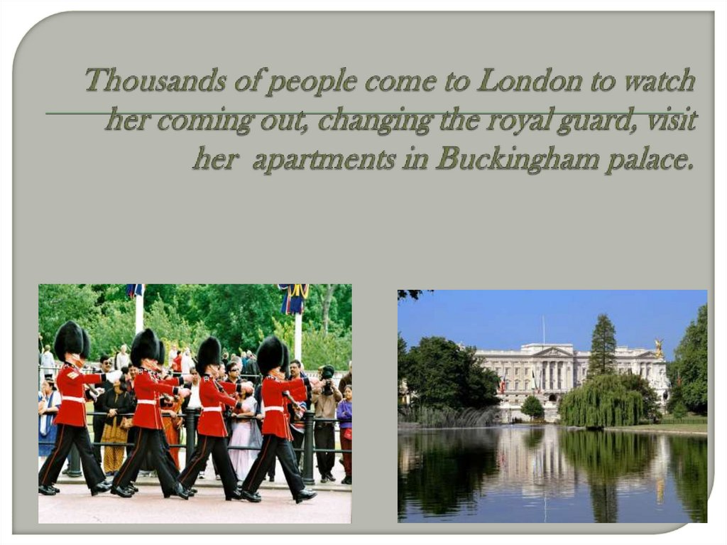 Thousands of people come to London to watch her coming out, changing the royal guard, visit her apartments in Buckingham