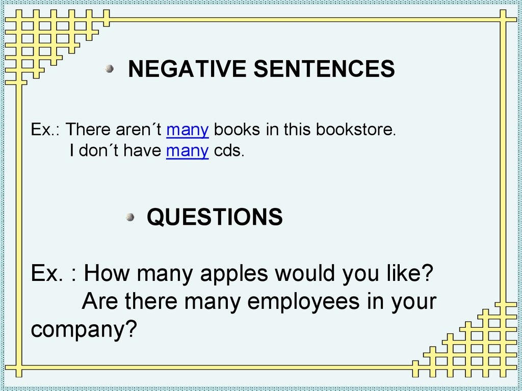 NEGATIVE SENTENCES Ex.: There aren´t many books in this bookstore. I don´t have many cds. QUESTIONS Ex. : How many apples would