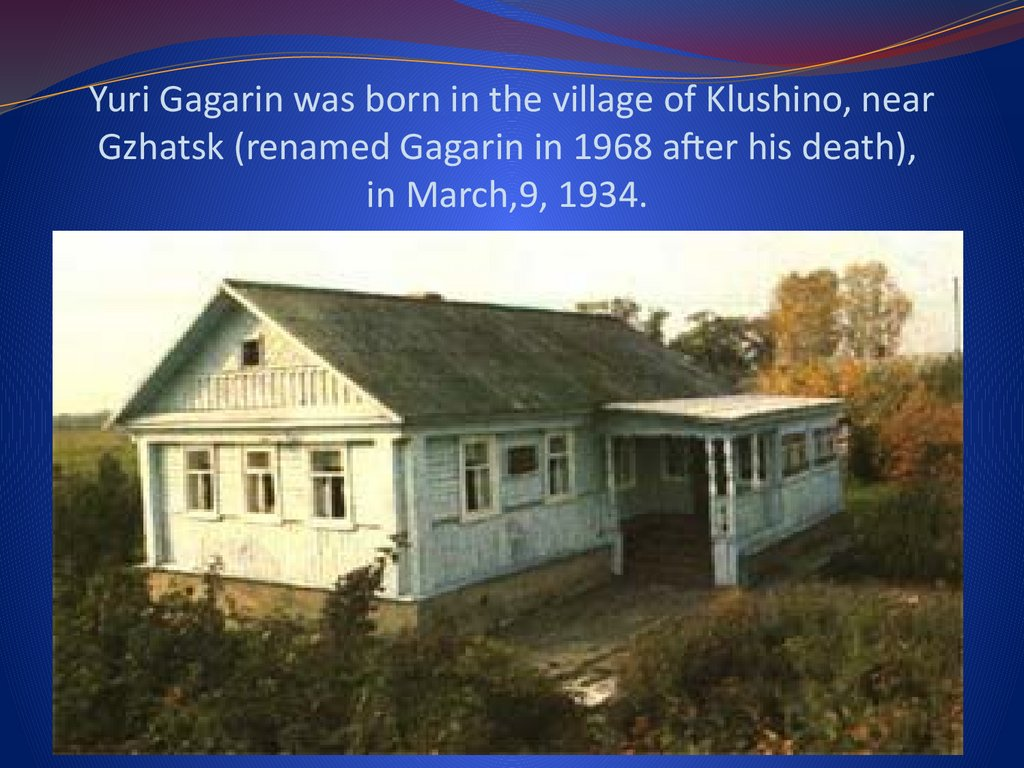 Yuri Gagarin was born in the village of Klushino, near Gzhatsk (renamed Gagarin in 1968 after his death), in March,9, 1934.