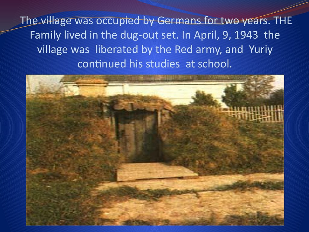 The village was occupied by Germans for two years. THE Family lived in the dug-out set. In April, 9, 1943 the village was