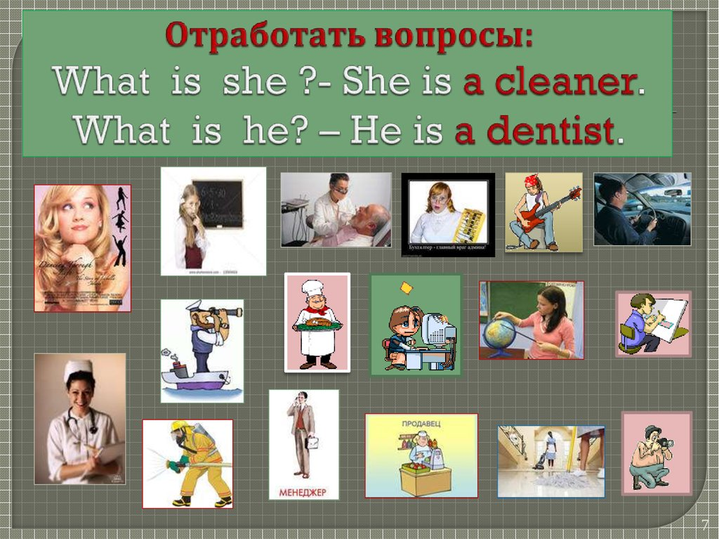 Отработать вопросы: What is she ?- She is a cleaner. What is he? – He is a dentist.