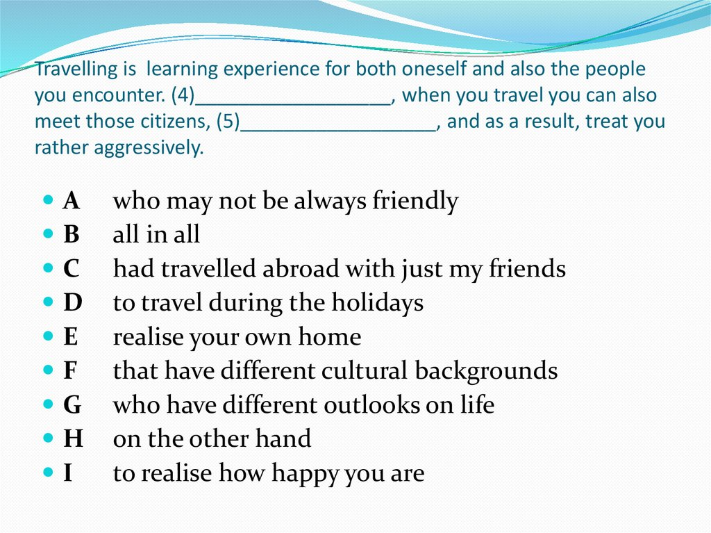 Travelling is learning experience for both oneself and also the people you encounter. (4)__________________, when you travel
