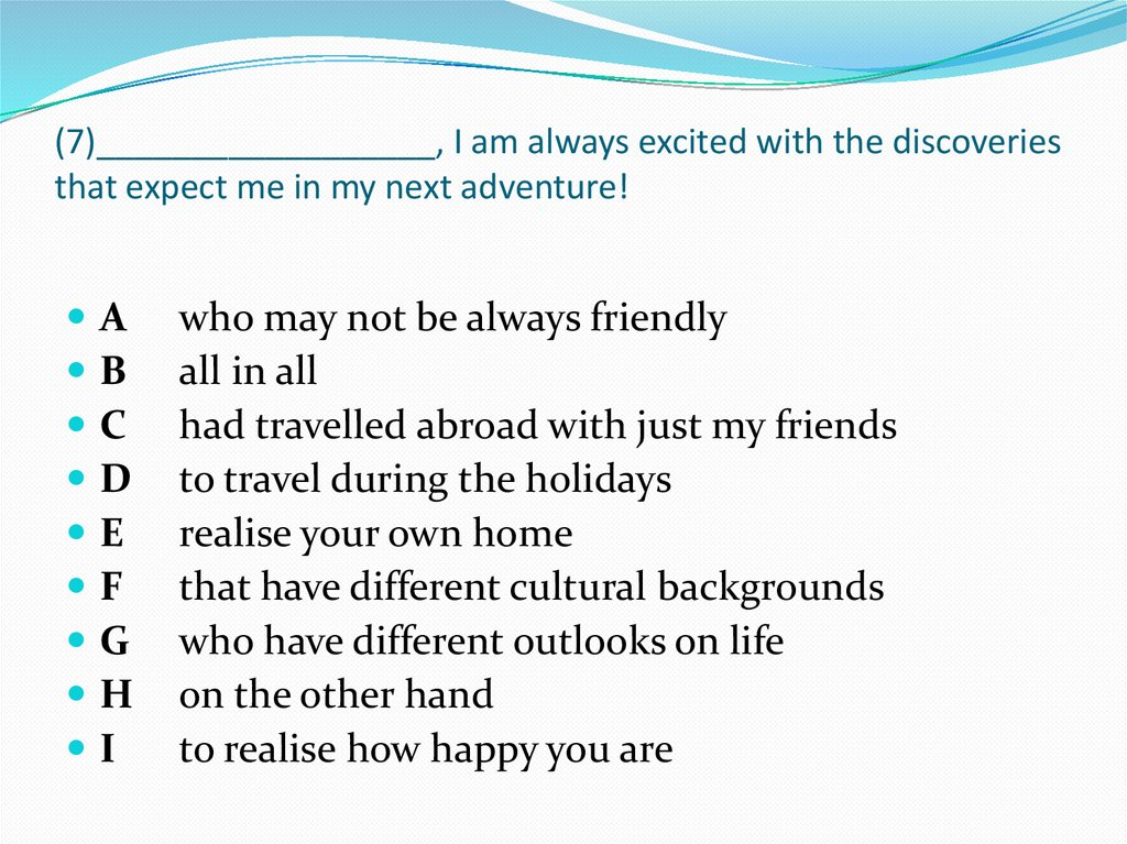 (7)__________________, I am always excited with the discoveries that expect me in my next adventure!