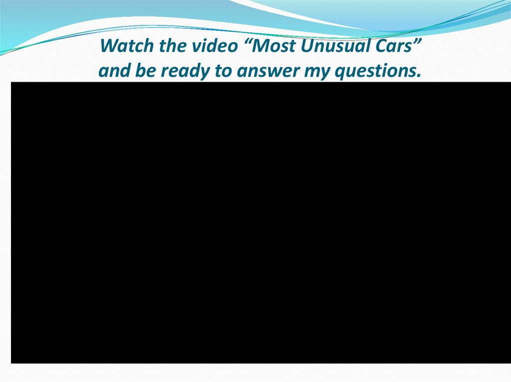 "Watch the video ""Most Unusual Cars"" and be ready to answer my questions."