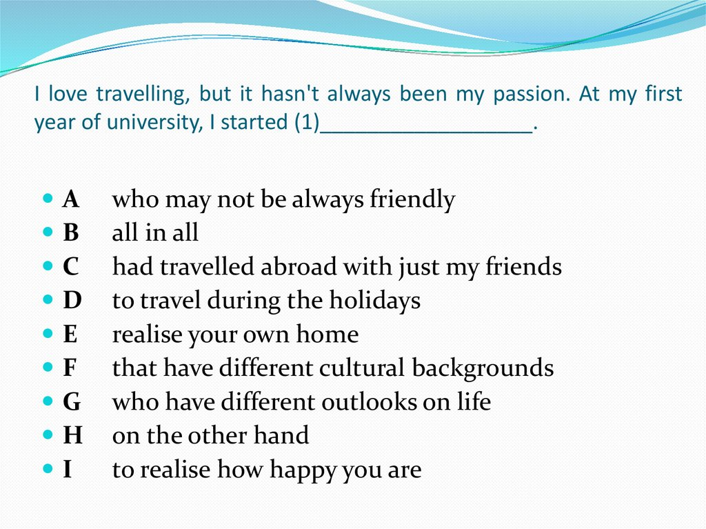 I love travelling, but it hasn't always been my passion. At my first year of university, I started (1)__________________.