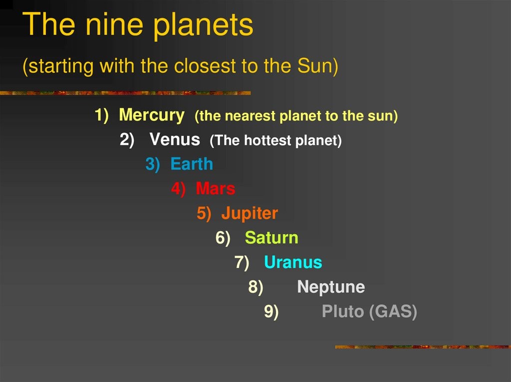 The nine planets (starting with the closest to the Sun)