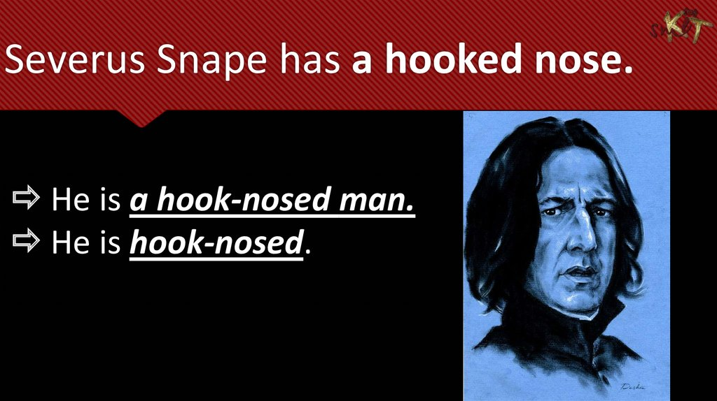 Severus Snape has a hooked nose.