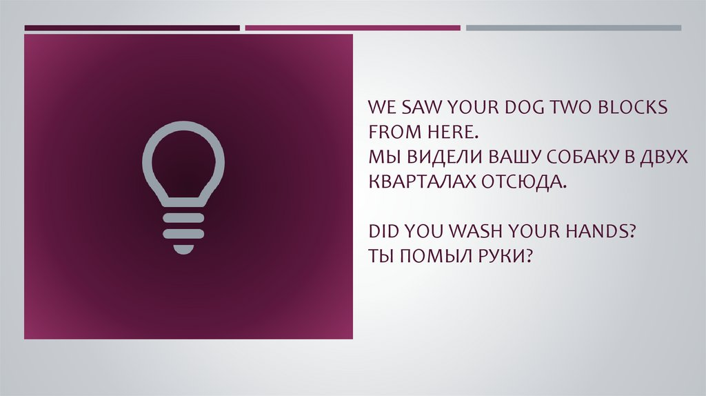We saw your dog two blocks from here. Мы видели вашу собаку в двух кварталах отсюда. Did you wash your hands? Ты помыл руки?