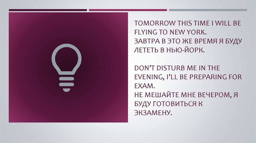 Tomorrow this time I will be flying to New York. Завтра в это же время я буду лететь в Нью-Йорк. Don't disturb me in the
