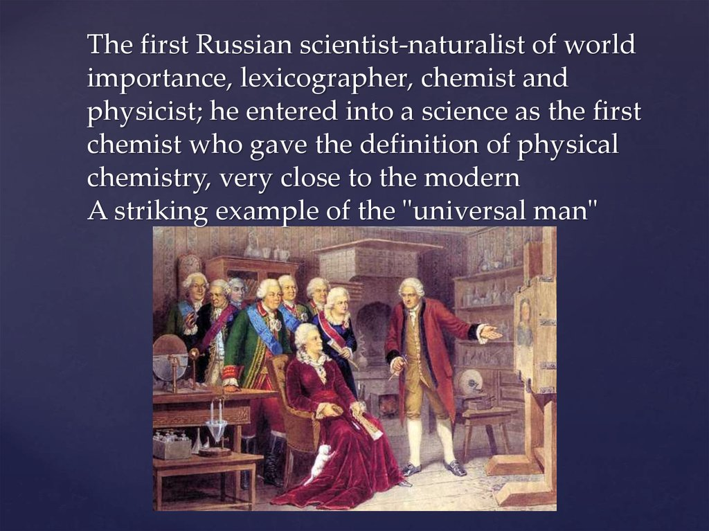 The first Russian scientist-naturalist of world importance, lexicographer, chemist and physicist; he entered into a science as