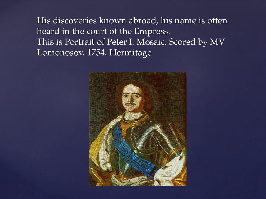 His discoveries known abroad, his name is often heard in the court of the Empress. This is Portrait of Peter I. Mosaic. Scored