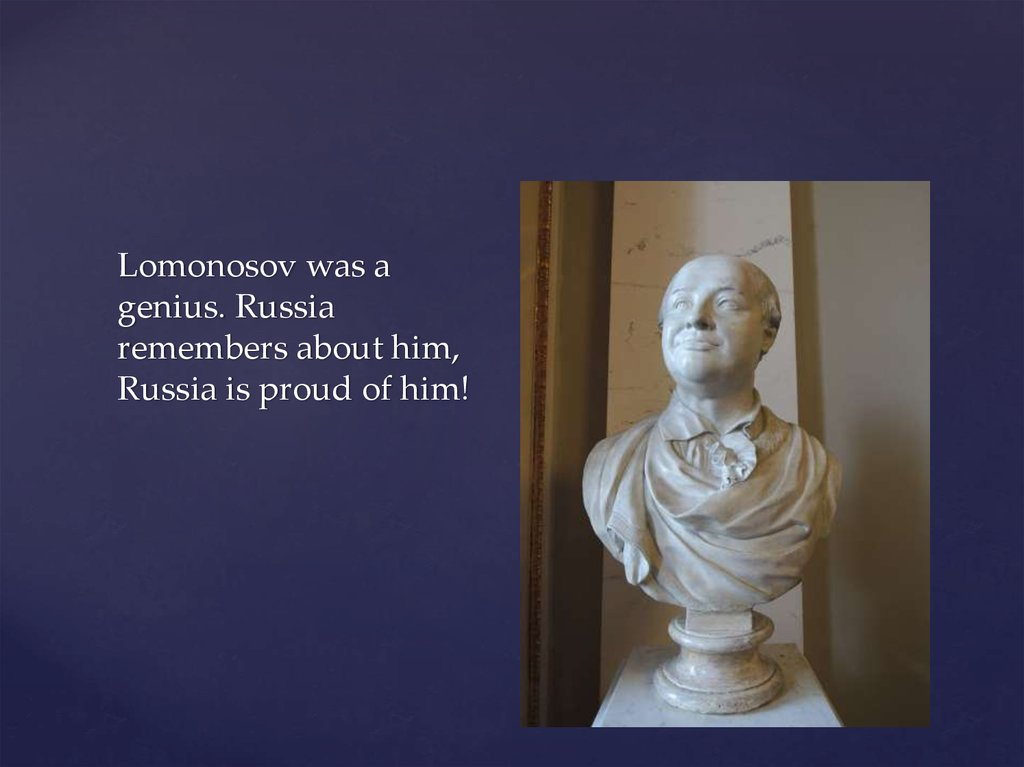 Lomonosov was a genius. Russia remembers about him, Russia is proud of him!
