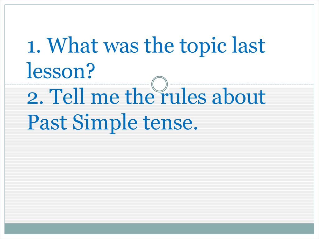 1. What was the topic last lesson? 2. Tell me the rules about Past Simple tense.