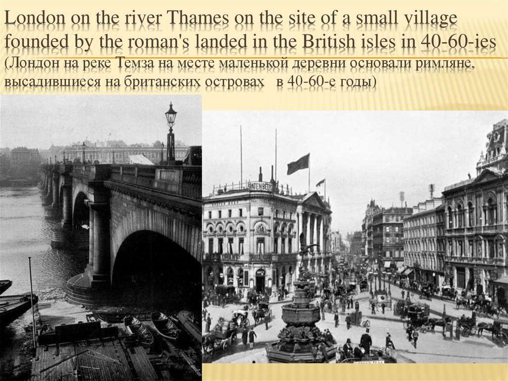 London on the river Thames on the site of a small village founded by the roman's landed in the British isles in 40-60-ies