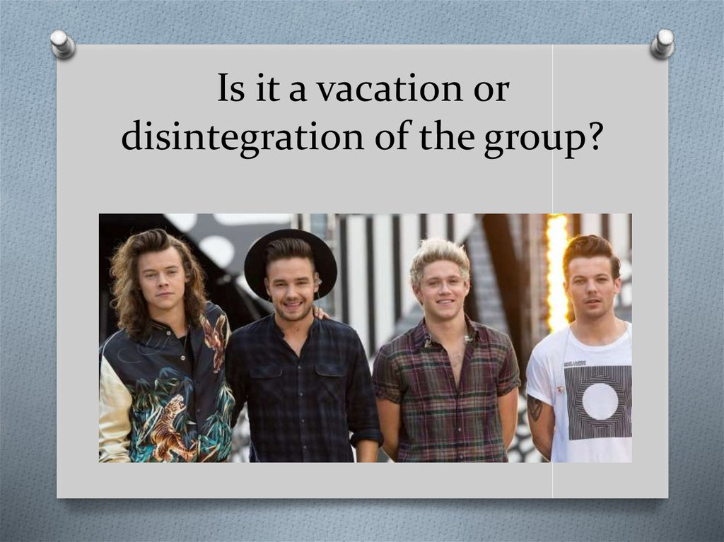 Is it a vacation or disintegration of the group?