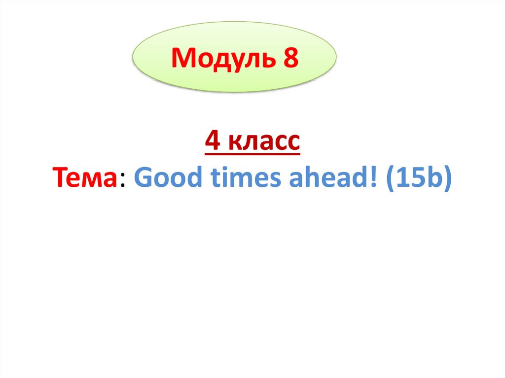 4 класс Тема: Good times ahead! (15b)