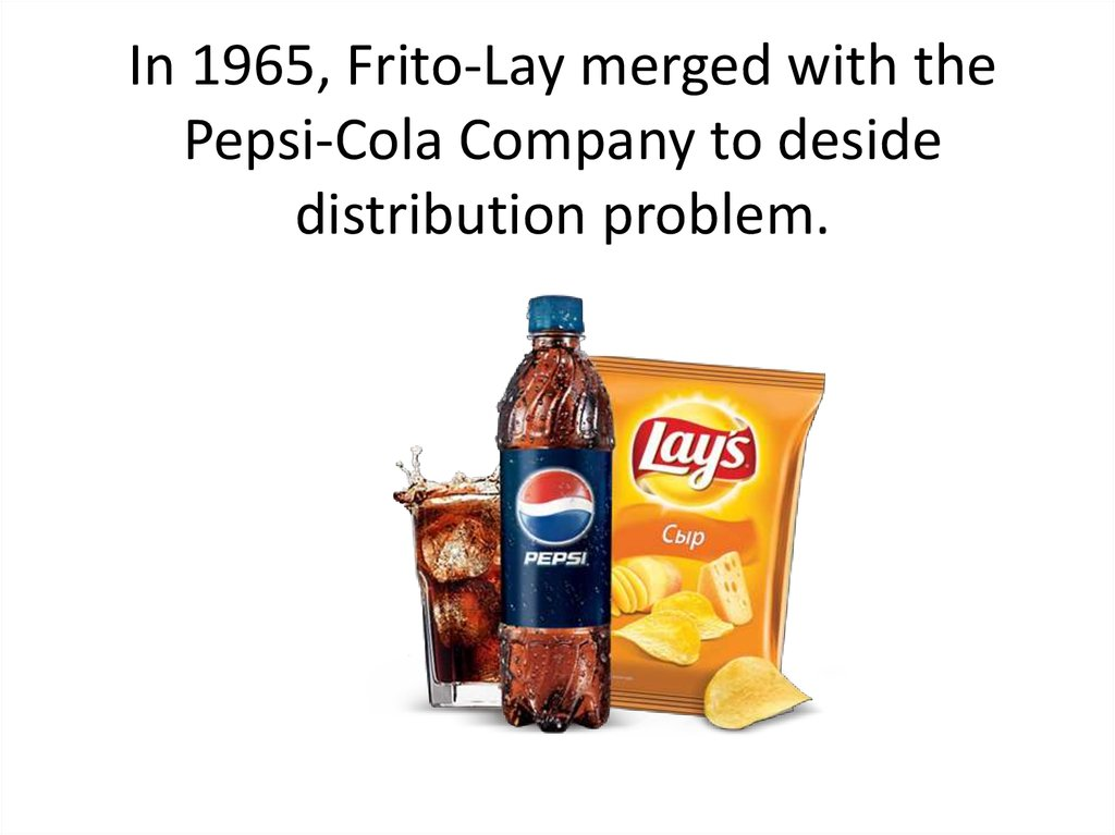 In 1965, Frito-Lay merged with the Pepsi-Cola Company to deside distribution problem.