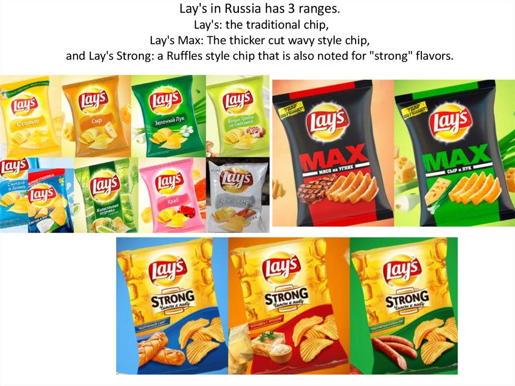 Lay's in Russia has 3 ranges. Lay's: the traditional chip, Lay's Max: The thicker cut wavy style chip, and Lay's Strong: a