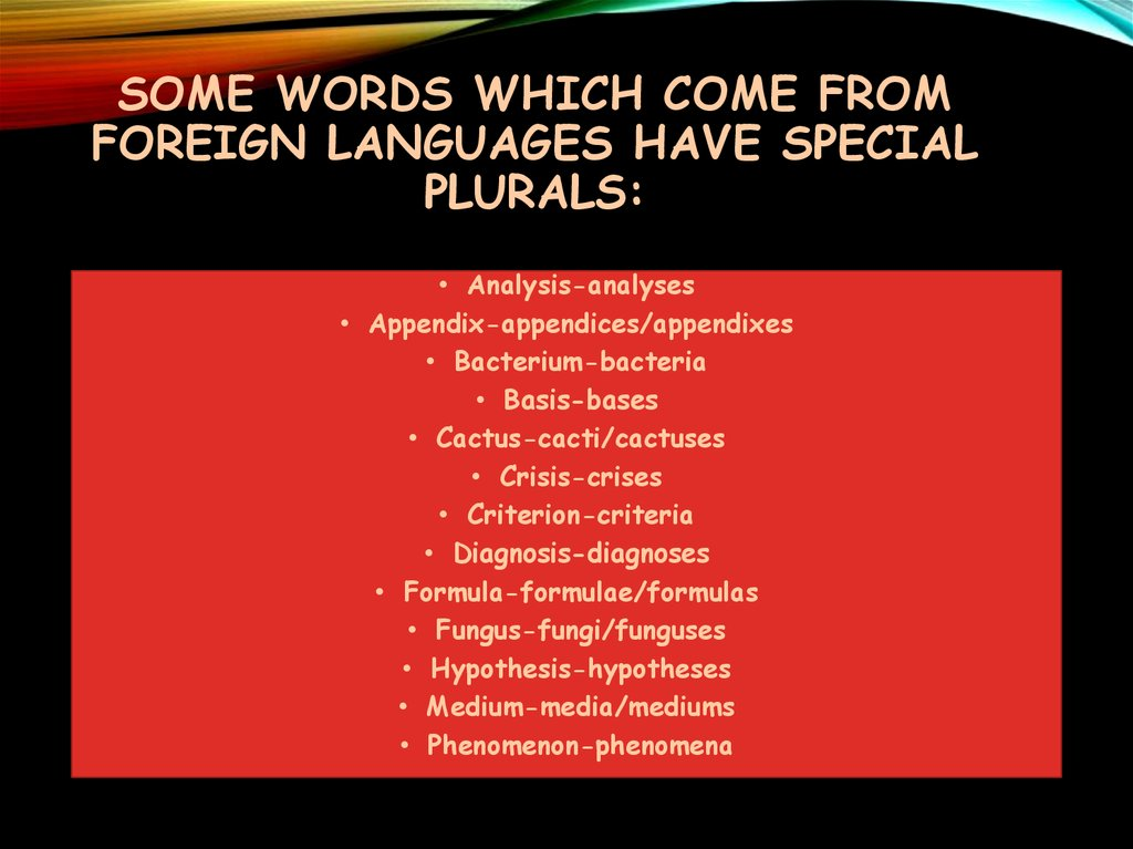 Some words which come from foreign languages have special plurals: