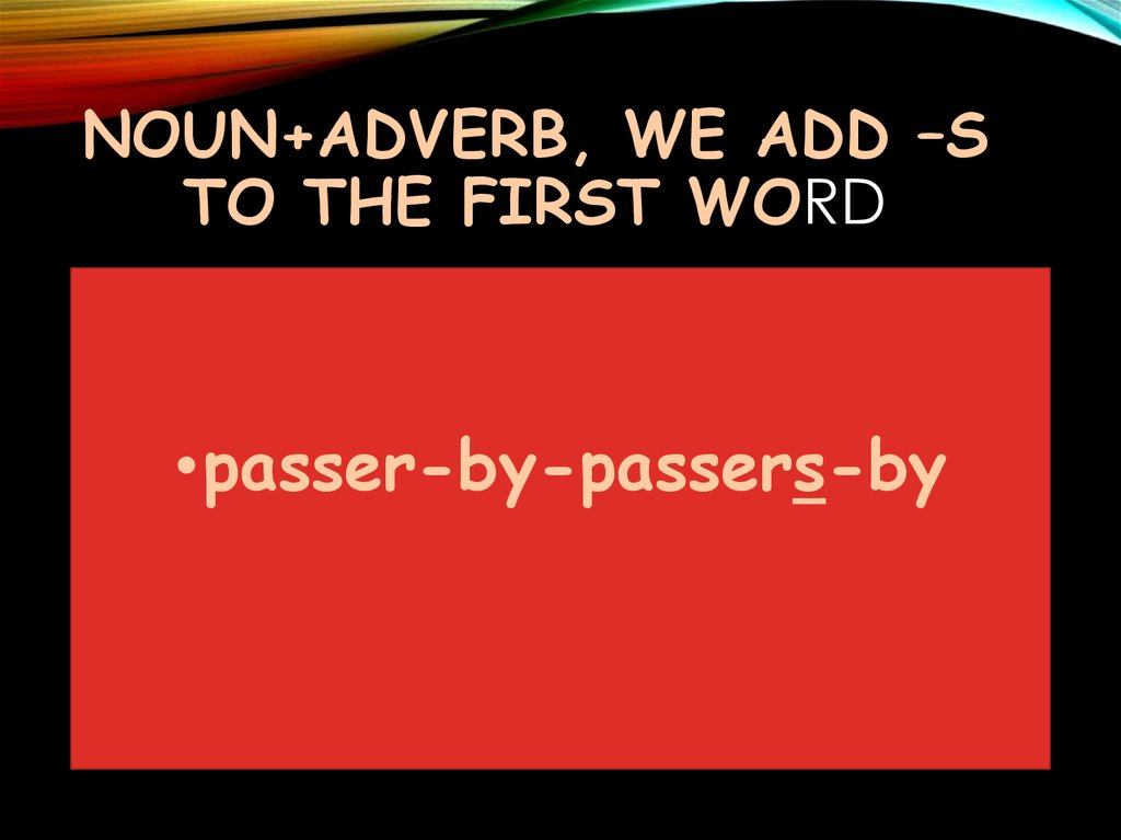 Noun+adverb, we add –s to the first word