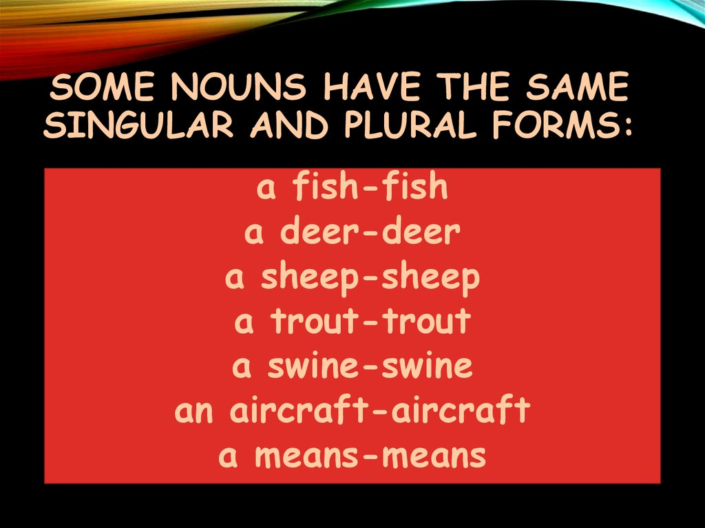 SOME NOUNS HAVE THE SAME singular and plural forms: