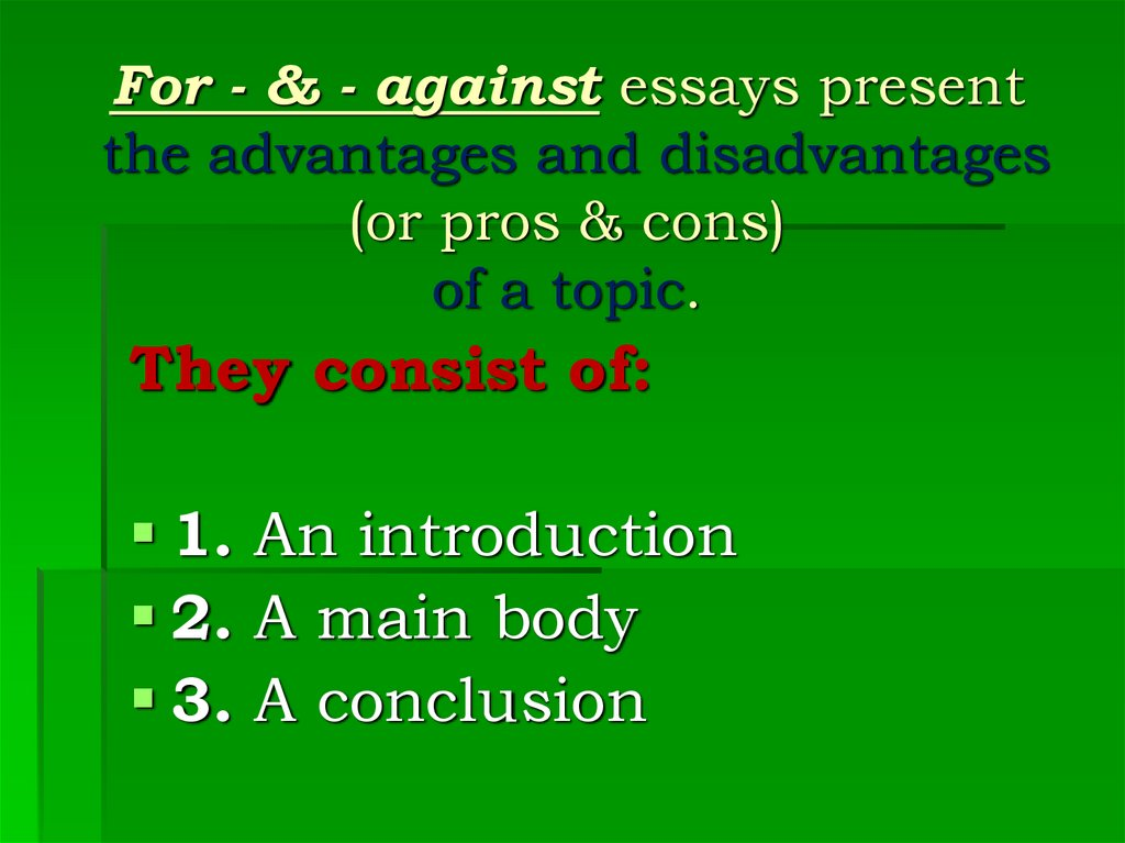 For - & - against essays present the advantages and disadvantages (or pros & cons) of a topic.