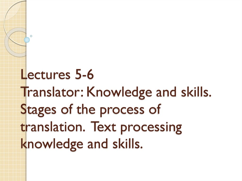 Lectures 5-6 Translator: Knowledge and skills. Stages of the process of translation. Text processing knowledge and skills.