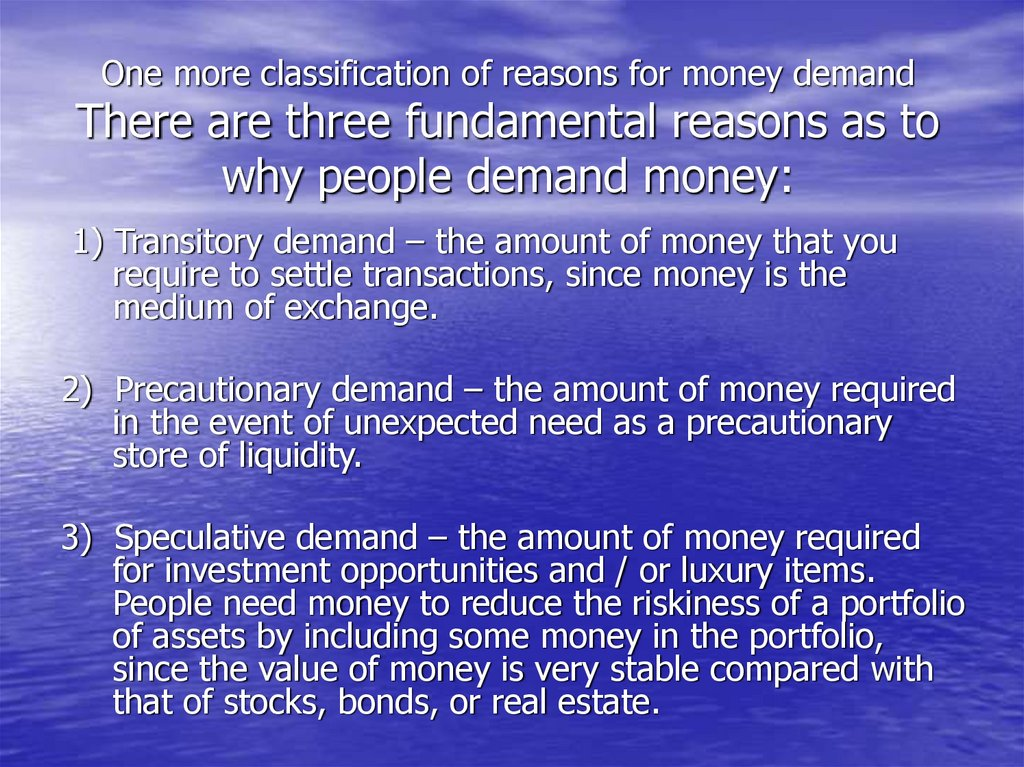 One more classification of reasons for money demand There are three fundamental reasons as to why people demand money: