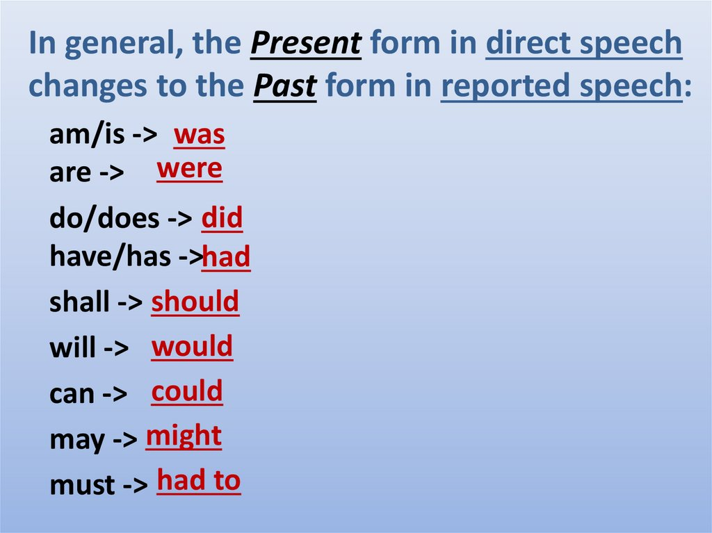 In general, the Present form in direct speech changes to the Past form in reported speech: