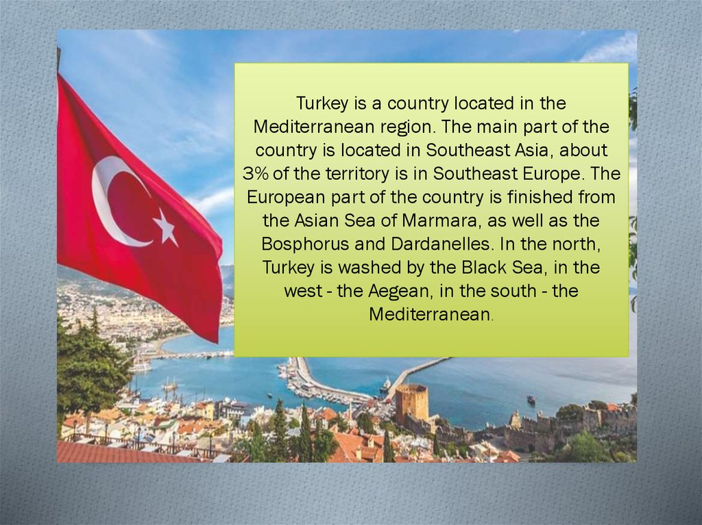 Turkey is a country located in the Mediterranean region. The main part of the country is located in Southeast Asia, about 3% of