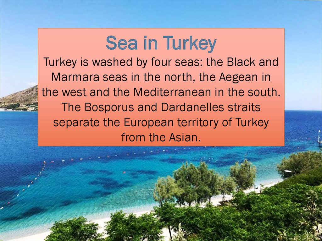 Sea in Turkey Turkey is washed by four seas: the Black and Marmara seas in the north, the Aegean in the west and the