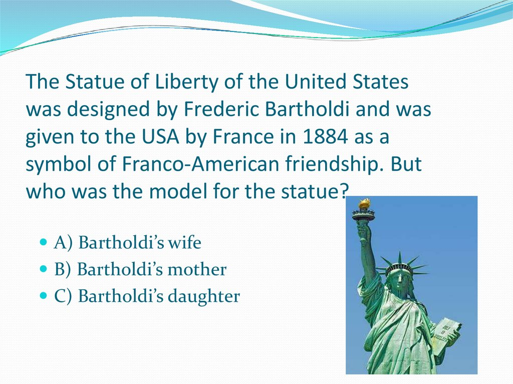 The Statue of Liberty of the United States was designed by Frederic Bartholdi and was given to the USA by France in 1884 as a