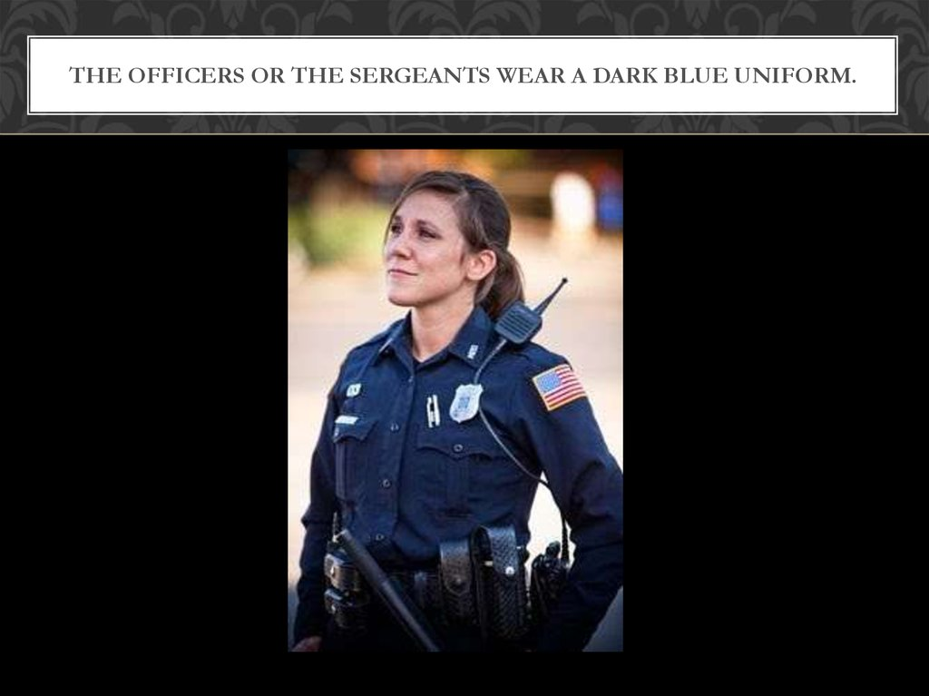The officers or the sergeants wear a dark blue uniform.