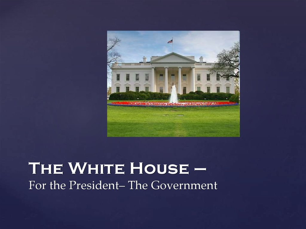 The White House – For the President– The Government
