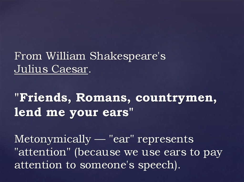 "From William Shakespeare's Julius Caesar. ""Friends, Romans, countrymen, lend me your ears"" Metonymically — ""ear"" represents"