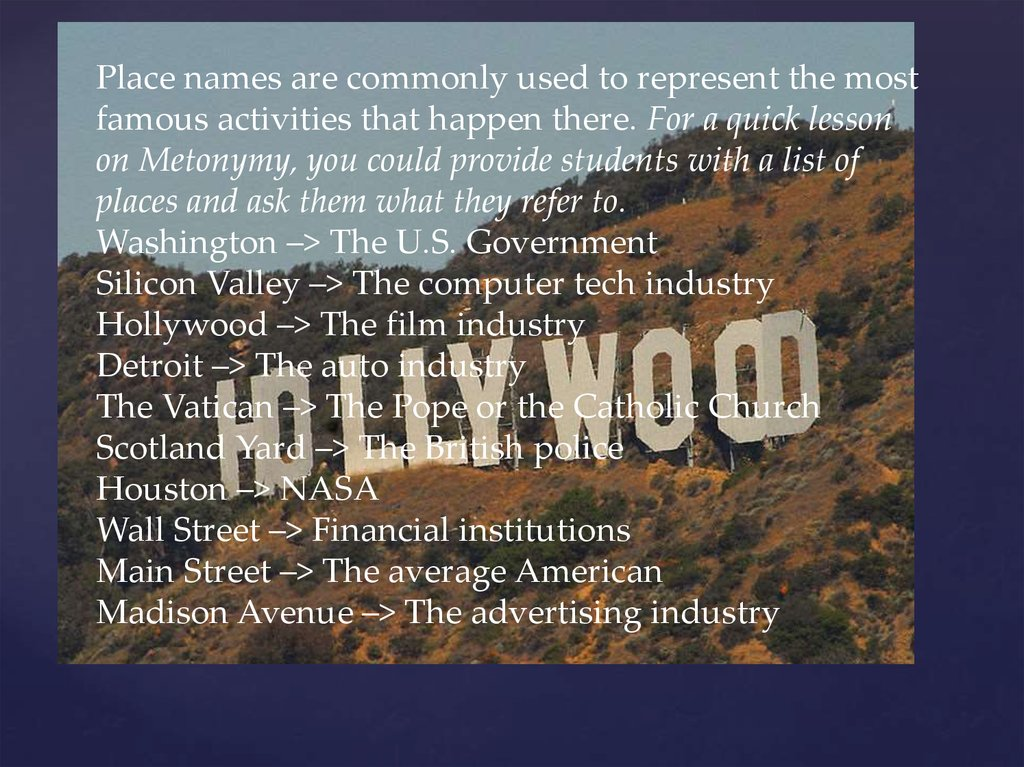 Place names are commonly used to represent the most famous activities that happen there. For a quick lesson on Metonymy, you