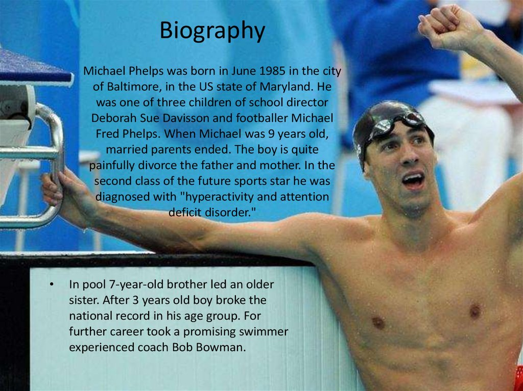 Biography Michael Phelps was born in June 1985 in the city of Baltimore, in the US state of Maryland. He was one of three