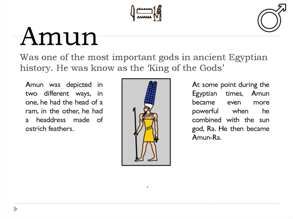 Amun Was one of the most important gods in ancient Egyptian history. He was know as the 'King of the Gods'