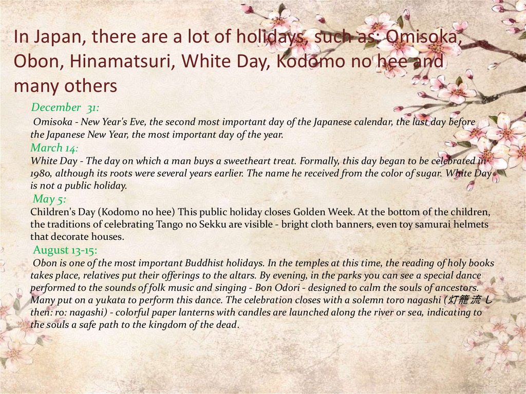 In Japan, there are a lot of holidays, such as: Omisoka, Obon, Hinamatsuri, White Day, Kodomo no hee and many others