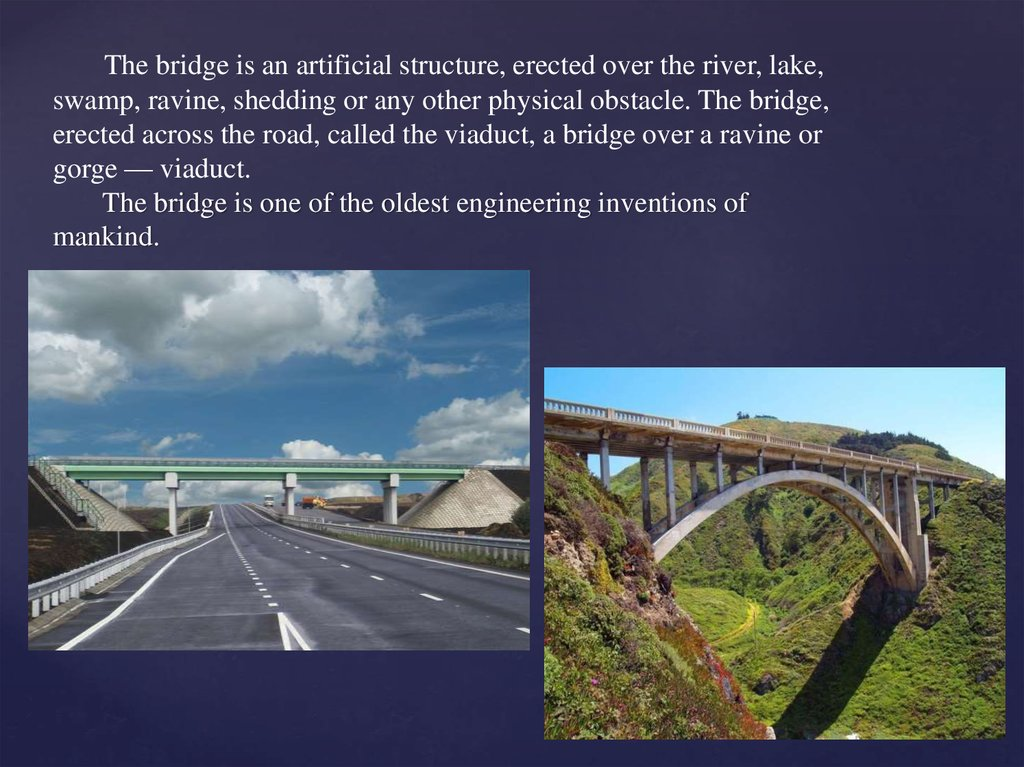 The bridge is an artificial structure, erected over the river, lake, swamp, ravine, shedding or any other physical obstacle.