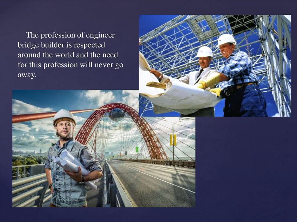 The profession of engineer bridge builder is respected around the world and the need for this profession will never go away.