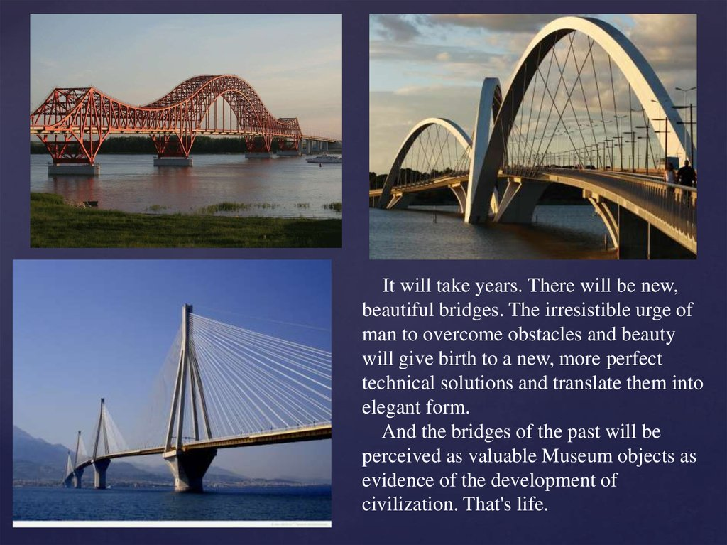It will take years. There will be new, beautiful bridges. The irresistible urge of man to overcome obstacles and beauty will