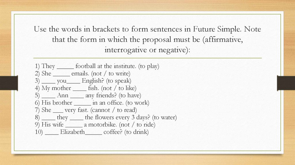 Use the words in brackets to form sentences in Future Simple. Note that the form in which the proposal must be (affirmative,