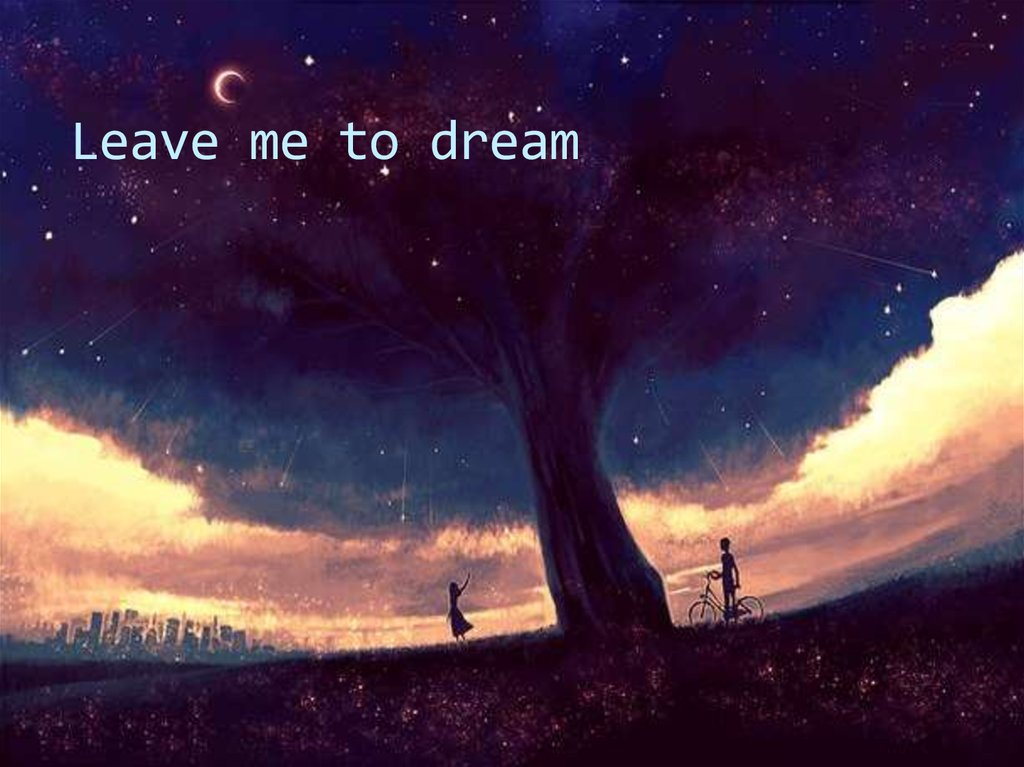 Leave me to dream