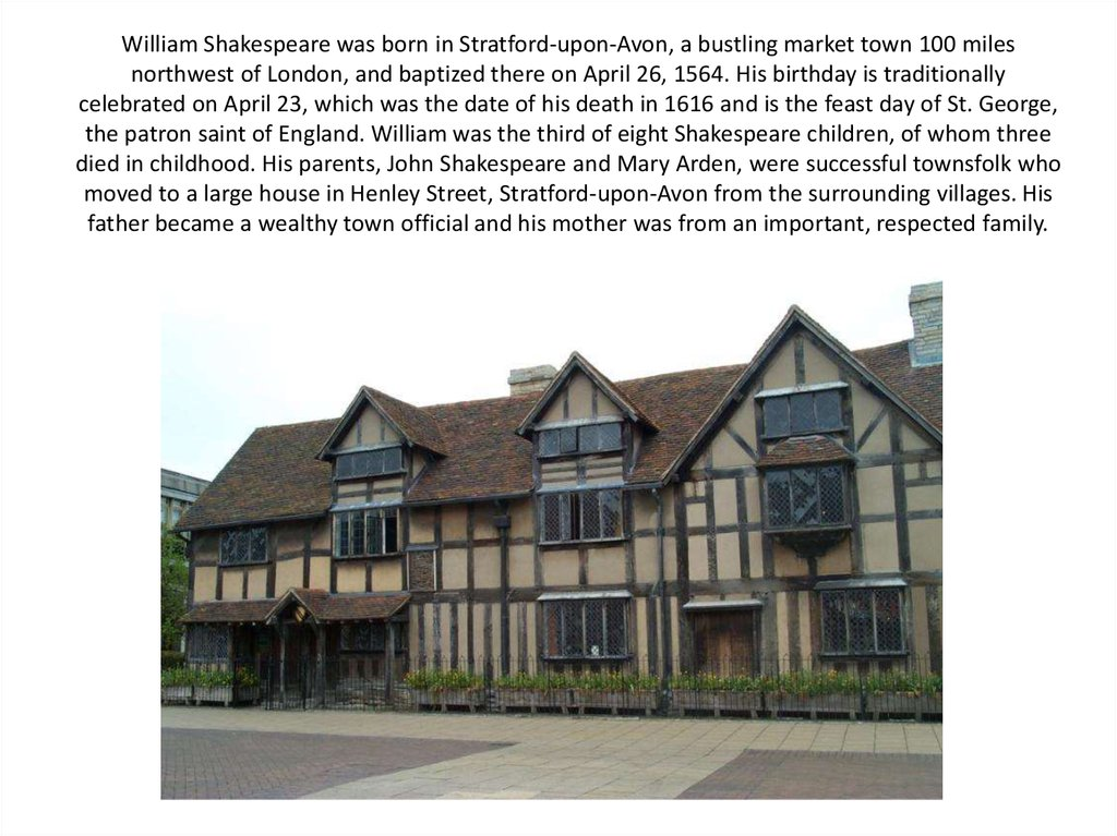 William Shakespeare was born in Stratford-upon-Avon, a bustling market town 100 miles northwest of London, and baptized there