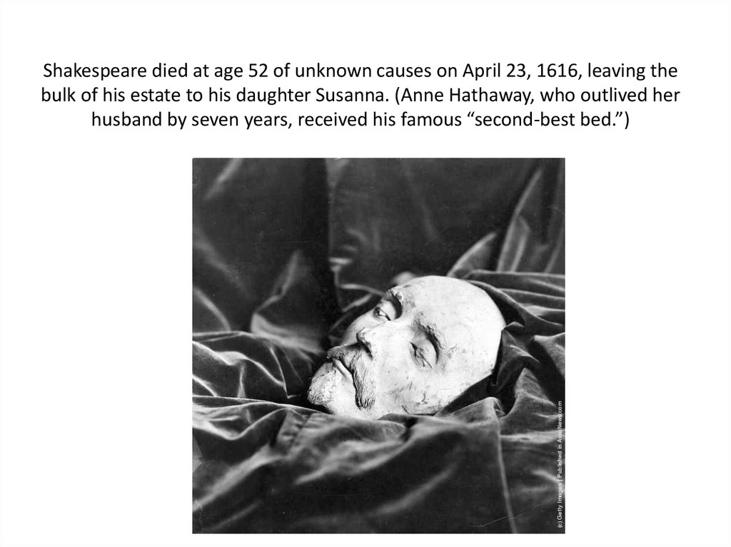Shakespeare died at age 52 of unknown causes on April 23, 1616, leaving the bulk of his estate to his daughter Susanna. (Anne